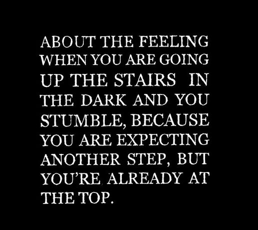 ABOUT THE FEELING WHEN YOU ARE GOING UP THE STAIRS IN THE DARK AND YOU STUMBLE, BECAUSE YOU ARE EXPECTING ANOTHER STEP, BUT YOU'RE ALREADY AT THE TOP.