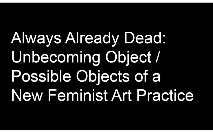 Always Already Dead: Unbecoming Object / Possible Objects of a New Feminist Art Practice: Image 0