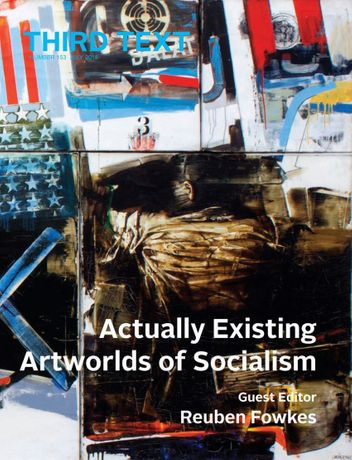 'Actually Existing Artworlds of Socialism,' guest editor Reuben Fowkes, Third Text no.153 vol 32 (2018)