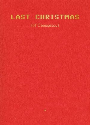Anton Roland Laub: LAST CHRISTMAS (of Ceausescu)
