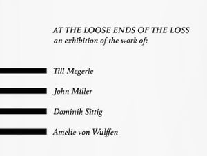 "AT THE LOOSE ENDS OF THE LOSS"" Till Megerle, John Miller, Dominik Sittig, Amelie von Wulffen"