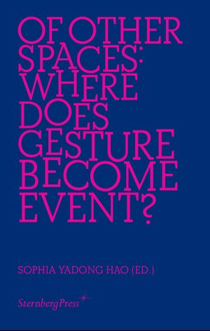 Of Other Spaces: Where Does Gesture Become Event?, Sternberg Press, 2019.