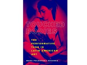 Book Launch: 'Touched Bodies: The Performative Turn in Latin American Art'