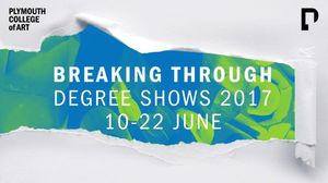 BREAKING THROUGH – Plymouth College of Art Degree Shows 2017