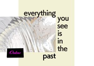 Everything You See Is In The Past