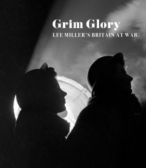 Grim Glory: Lee Miller's Britain at War