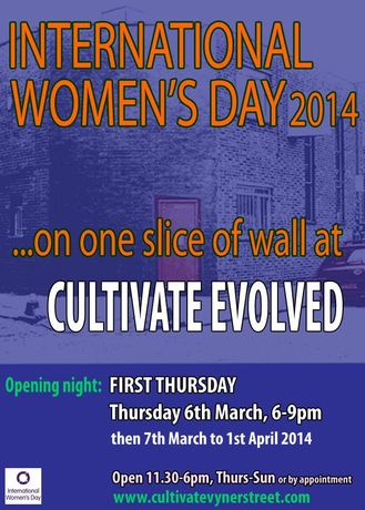 INTERNATIONAL WOMEN'S DAY 2014...on one slice of wall at CULTIVATE EVOLVED, Vyner St, E2: Image 0