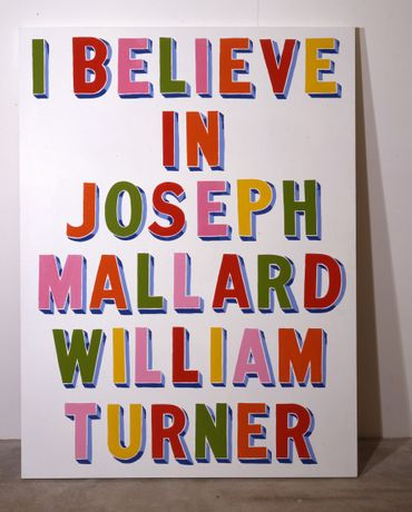 Bob and Roberta Smith I BELIEVE IN JOSEPH MALLARD WILLIAM TURNER, 1998 Gloss paint on wood panel, 162.5 x 122.5 cm British Council Collection. © Bob and Roberta Smith