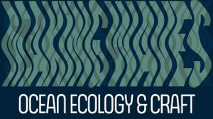 Making Waves: Ocean Ecology & Craft