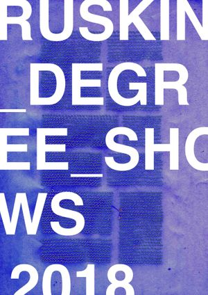 Ruskin Degree Shows 2018