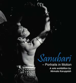 Sanubari - Portraits in Motion. Exhibition of Photographs by Nirmala Karuppiah