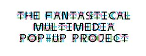 The Fantastical Multimedia Pop-Up Project