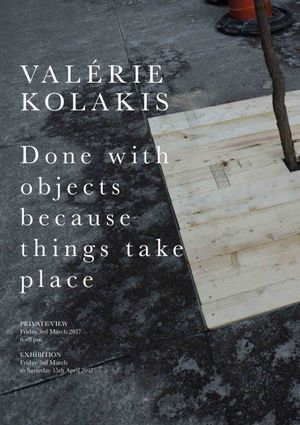 Valérie Kolakis | DONE WITH OBJECTS BECAUSE THINGS TAKE PLACE