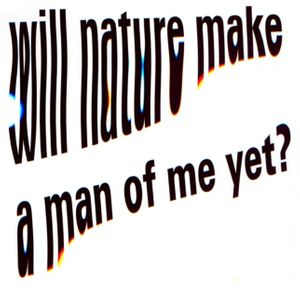Will Nature Make A Man Of Me Yet?